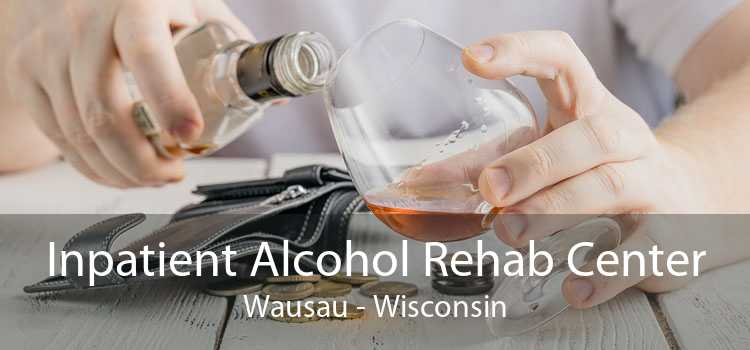 Inpatient Alcohol Rehab Center Wausau - Wisconsin
